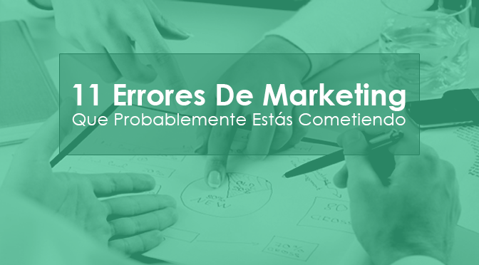 11 ERRORES DE MARKETING QUE PROBABLEMENTE ESTÁS COMETIENDO